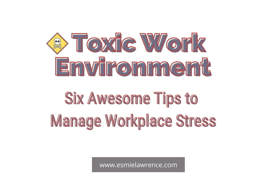 Toxic Work Environment: Six Awesome Tips To Manage Workplace Stress